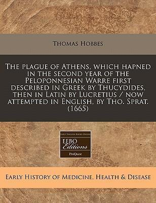 The Plague of Athens, Which Hapned in the Second Year of the Peloponnesian Warre First Described in Greek by Thucydides, Then in Latin by Lucretius / Now Attempted in English, by Tho. Sprat. (1665)
