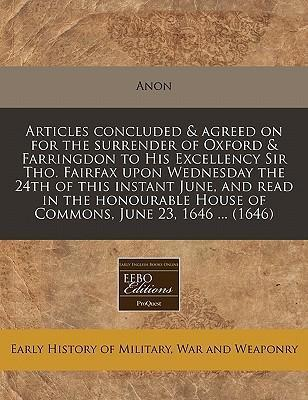 Articles Concluded & Agreed on for the Surrender of Oxford & Farringdon to His Excellency Sir Tho. Fairfax Upon Wednesday the 24th of This Instant June, and Read in the Honourable House of Commons, June 23, 1646 ... (1646)