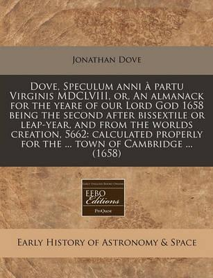 Dove, Speculum Anni a Partu Virginis MDCLVIII, Or, an Almanack for the Yeare of Our Lord God 1658 Being the Second After Bissextile or Leap-Year, and from the Worlds Creation, 5662