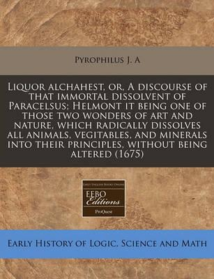 Liquor Alchahest, Or, a Discourse of That Immortal Dissolvent of Paracelsus; Helmont It Being One of Those Two Wonders of Art and Nature, Which Radically Dissolves All Animals, Vegitables, and Minerals Into Their Principles, Without Being Altered (1675)