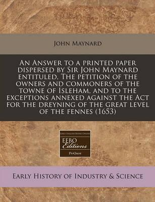 An Answer to a Printed Paper Dispersed by Sir John Maynard Entituled, the Petition of the Owners and Commoners of the Towne of Isleham, and to the Exceptions Annexed Against the ACT for the Dreyning of the Great Level of the Fennes (1653)