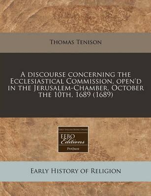 A Discourse Concerning the Ecclesiastical Commission, Open'd in the Jerusalem-Chamber, October the 10th, 1689 (1689)
