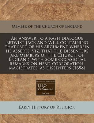 An Answer to a Rash Dialogue Betwixt Jack and Will Containing That Part of His Argument Wherein He Asserts, Viz, That the Dissenters Are Members of the Church of England