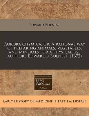 Aurora Chymica, Or, a Rational Way of Preparing Animals, Vegetables, and Minerals for a Physical Use Authore Edwardo Bolnest. (1672)