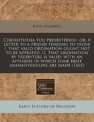 Cheirothesia Tou Presbyteriou, Or, a Letter to a Friend Tending to Prove I. That Valid Ordination Ought Not to Be Repeated, II. That Ordination by Presbyters Is Valid