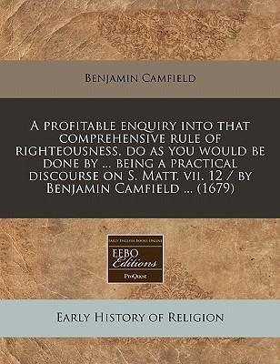 A Profitable Enquiry Into That Comprehensive Rule of Righteousness, Do as You Would Be Done by ... Being a Practical Discourse on S. Matt. VII. 12 / By Benjamin Camfield ... (1679)