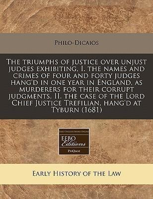The Triumphs of Justice Over Unjust Judges Exhibiting, I. the Names and Crimes of Four and Forty Judges Hang'd in One Year in England, as Murderers for Their Corrupt Judgments, II. the Case of the Lord Chief Justice Trefilian, Hang'd at Tyburn (1681)