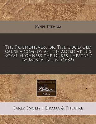 The Roundheads, Or, the Good Old Cause a Comedy as It Is Acted at His Royal Highness the Dukes Theatre / By Mrs. A. Behn. (1682)