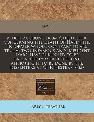 A True Account from Chichester, Concerning the Death of Habin the Informer Whom, Contrary to All Truth, Two Infamous and Impudent Lyars, Have Published to Be Barbarously Murdered