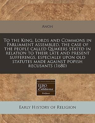 To the King, Lords and Commons in Parliament Assembled, the Case of the People Called Quakers Stated in Relation to Their Late and Present Sufferings, Especially Upon Old Statutes Made Against Popish Recusants (1680)