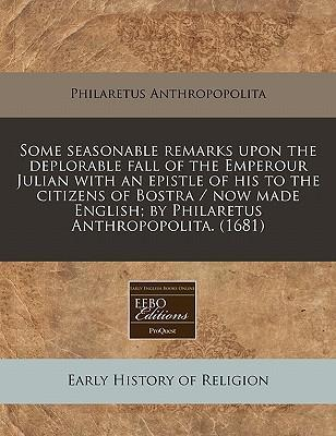 Some Seasonable Remarks Upon the Deplorable Fall of the Emperour Julian with an Epistle of His to the Citizens of Bostra / Now Made English; By Philaretus Anthropopolita. (1681)