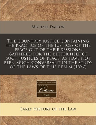 The Countrey Justice Containing the Practice of the Justices of the Peace Out of Their Sessions
