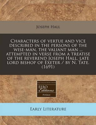 Characters of Vertue and Vice Described in the Persons of the Wise-Man, the Valiant Man ... Attempted in Verse from a Treatise of the Reverend Joseph Hall, Late Lord Bishop of Exeter / By N. Tate. (1691)