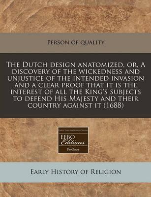 The Dutch Design Anatomized, Or, a Discovery of the Wickedness and Unjustice of the Intended Invasion and a Clear Proof That It Is the Interest of All the King's Subjects to Defend His Majesty and Their Country Against It (1688)