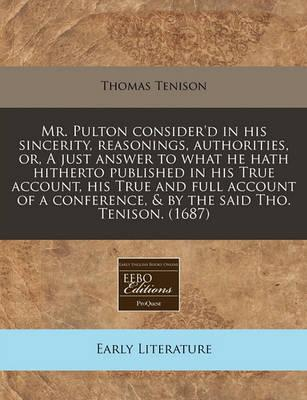 Mr. Pulton Consider'd in His Sincerity, Reasonings, Authorities, Or, a Just Answer to What He Hath Hitherto Published in His True Account, His True and Full Account of a Conference, & by the Said Tho. Tenison. (1687)
