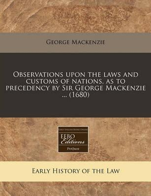 Observations Upon the Laws and Customs of Nations, as to Precedency by Sir George MacKenzie ... (1680)