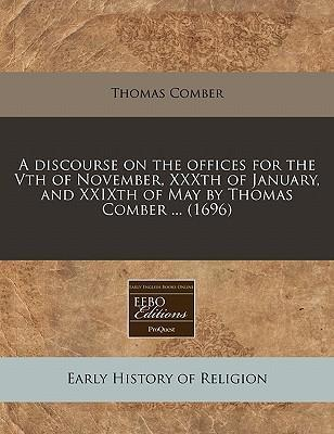 A Discourse on the Offices for the Vth of November, Xxxth of January, and Xxixth of May by Thomas Comber ... (1696)