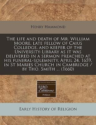 The Life and Death of Mr. William Moore, Late Fellow of Caius Colledge, and Keeper of the University-Library as It Was Delivered in a Sermon Preached at His Funeral-Solemnity, April 24, 1659, in St Maries Church in Cambridge / By Tho. Smith ... (1660)