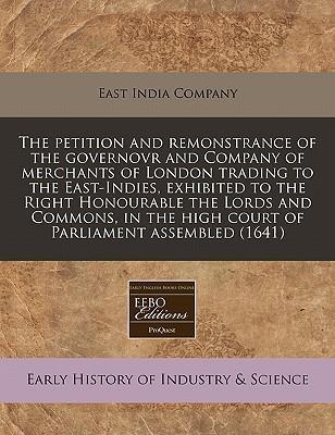 The Petition and Remonstrance of the Governovr and Company of Merchants of London Trading to the East-Indies, Exhibited to the Right Honourable the Lords and Commons, in the High Court of Parliament Assembled (1641)