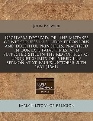 Deceivers Deceiv'd, Or, the Mistakes of Wickedness in Sundry Erroneous and Deceitful Principles, Practised in Our Late Fatal Times, and Suspected Still in the Reasonings of Unquiet Spirits Delivered in a Sermon at St. Paul's, October 20th 1661 (1661)