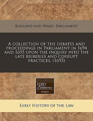A Collection of the Debates and Proceedings in Parliament in 1694 and 1695 Upon the Inquiry Into the Late Briberies and Corrupt Practices. (1695)