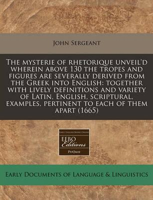 The Mysterie of Rhetorique Unveil'd Wherein Above 130 the Tropes and Figures Are Severally Derived from the Greek Into English