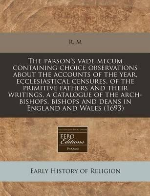 The Parson's Vade Mecum Containing Choice Observations about the Accounts of the Year, Ecclesiastical Censures, of the Primitive Fathers and Their Writings, a Catalogue of the Arch-Bishops, Bishops and Deans in England and Wales (1693)