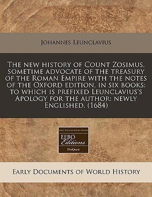 The New History of Count Zosimus, Sometime Advocate of the Treasury of the Roman Empire with the Notes of the Oxford Edition, in Six Books