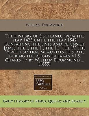 The History of Scotland, from the Year 1423 Until the Year 1542 Containing the Lives and Reigns of James the I, the II, the III, the IV, the V