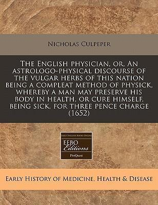 The English Physician, Or, an Astrologo-Physical Discourse of the Vulgar Herbs of This Nation Being a Compleat Method of Physick, Whereby a Man May Preserve His Body in Health, or Cure Himself, Being Sick, for Three Pence Charge (1652)