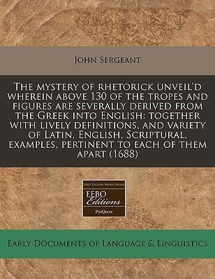 The Mystery of Rhetorick Unveil'd Wherein Above 130 of the Tropes and Figures Are Severally Derived from the Greek Into English