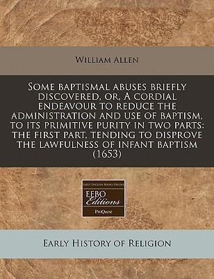 Some Baptismal Abuses Briefly Discovered, Or, a Cordial Endeavour to Reduce the Administration and Use of Baptism, to Its Primitive Purity in Two Parts
