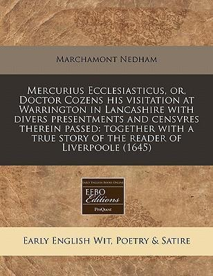 Mercurius Ecclesiasticus, Or, Doctor Cozens His Visitation at Warrington in Lancashire with Divers Presentments and Censvres Therein Passed