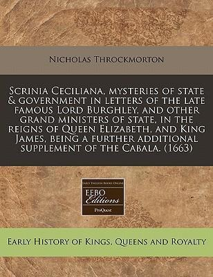 Scrinia Ceciliana, Mysteries of State & Government in Letters of the Late Famous Lord Burghley, and Other Grand Ministers of State, in the Reigns of Queen Elizabeth, and King James, Being a Further Additional Supplement of the Cabala. (1663)