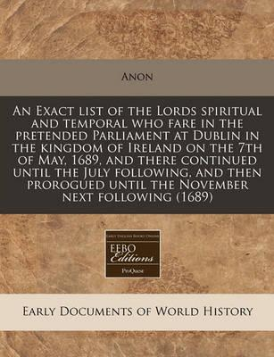 An Exact List of the Lords Spiritual and Temporal Who Fare in the Pretended Parliament at Dublin in the Kingdom of Ireland on the 7th of May, 1689, and There Continued Until the July Following, and Then Prorogued Until the November Next Following (1689)