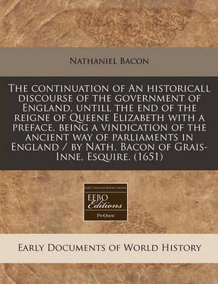 The Continuation of an Historicall Discourse of the Government of England, Untill the End of the Reigne of Queene Elizabeth with a Preface, Being a Vindication of the Ancient Way of Parliaments in England / By Nath. Bacon of Grais-Inne, Esquire. (1651)