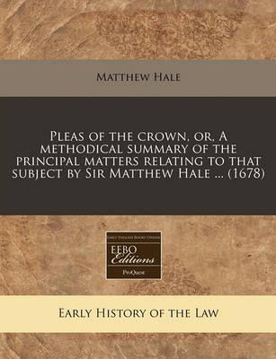 Pleas of the Crown, Or, a Methodical Summary of the Principal Matters Relating to That Subject by Sir Matthew Hale ... (1678)