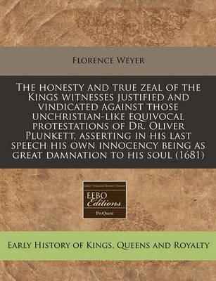 The Honesty and True Zeal of the Kings Witnesses Justified and Vindicated Against Those Unchristian-Like Equivocal Protestations of Dr. Oliver Plunkett, Asserting in His Last Speech His Own Innocency Being as Great Damnation to His Soul (1681)