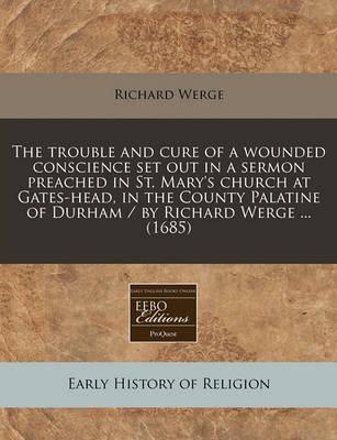 The Trouble and Cure of a Wounded Conscience Set Out in a Sermon Preached in St. Mary's Church at Gates-Head, in the County Palatine of Durham / By Richard Werge ... (1685)