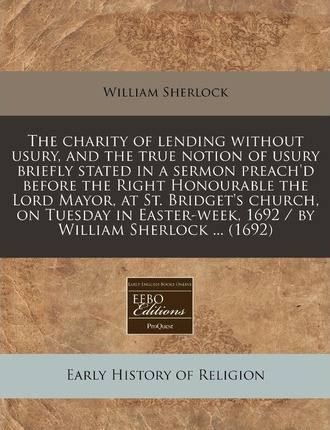 The Charity of Lending Without Usury, and the True Notion of Usury Briefly Stated in a Sermon Preach'd Before the Right Honourable the Lord Mayor, at