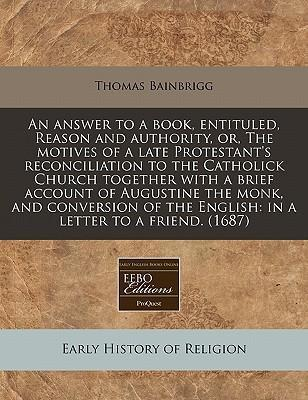 An Answer to a Book, Entituled, Reason and Authority, Or, the Motives of a Late Protestant's Reconciliation to the Catholick Church Together with a Brief Account of Augustine the Monk, and Conversion of the English