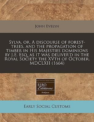 Sylva, Or, a Discourse of Forest-Trees, and the Propagation of Timber in His Majesties Dominions by J.E. Esq. as It Was Deliver'd in the Royal Society the Xvth of October, MDCLXII (1664)