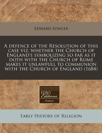 A Defence of the Resolution of This Case Viz. Whether the Church of England's Symbolizing So Far as It Doth with the Church of Rome Makes It Unlawfu
