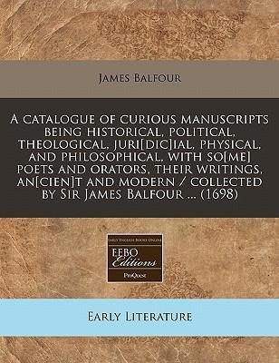 A Catalogue of Curious Manuscripts Being Historical, Political, Theological, Juri[dic]ial, Physical, and Philosophical, with So[me] Poets and Orators, Their Writings, An[cien]t and Modern / Collected by Sir James Balfour ... (1698)