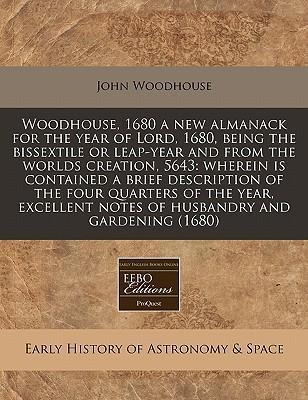 Woodhouse, 1680 a New Almanack for the Year of Lord, 1680, Being the Bissextile or Leap-Year and from the Worlds Creation, 5643 : Wherein Is Contained a Brief Description of the Four Quarters of the Year, Excellent Notes of Husbandry and Gardening (1680)