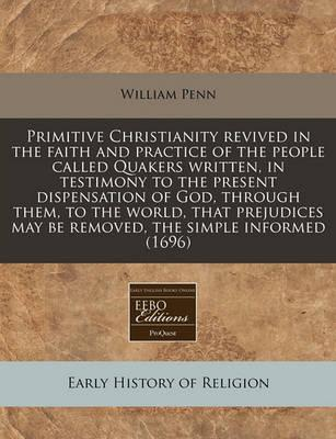 Primitive Christianity Revived in the Faith and Practice of the People Called Quakers Written, in Testimony to the Present Dispensation of God, Throug