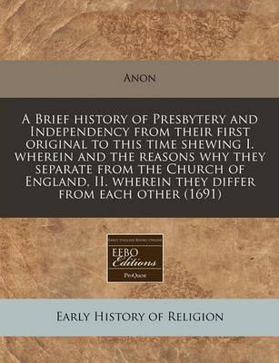A Brief History of Presbytery and Independency from Their First Original to This Time Shewing I. Wherein and the Reasons Why They Separate from the Church of England, II. Wherein They Differ from Each Other (1691)