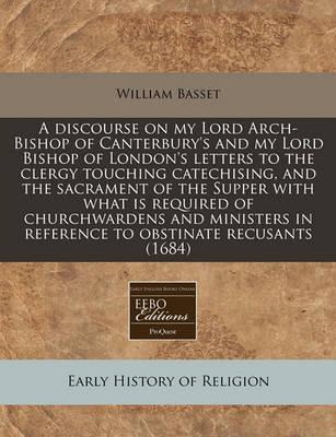 A Discourse on My Lord Arch-Bishop of Canterbury's and My Lord Bishop of London's Letters to the Clergy Touching Catechising, and the Sacrament of the Supper with What Is Required of Churchwardens and Ministers in Reference to Obstinate Recusants (1684)