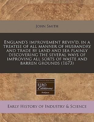 England's Improvement Reviv'd, in a Treatise of All Manner of Husbandry and Trade by Land and Sea Plainly Discovering the Several Ways of Improving All Sorts of Waste and Barren Grounds (1673)