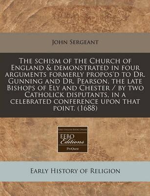 The Schism of the Church of England & Demonstrated in Four Arguments Formerly Propos'd to Dr. Gunning and Dr. Pearson, the Late Bishops of Ely and Chester / By Two Catholick Disputants, in a Celebrated Conference Upon That Point. (1688)
